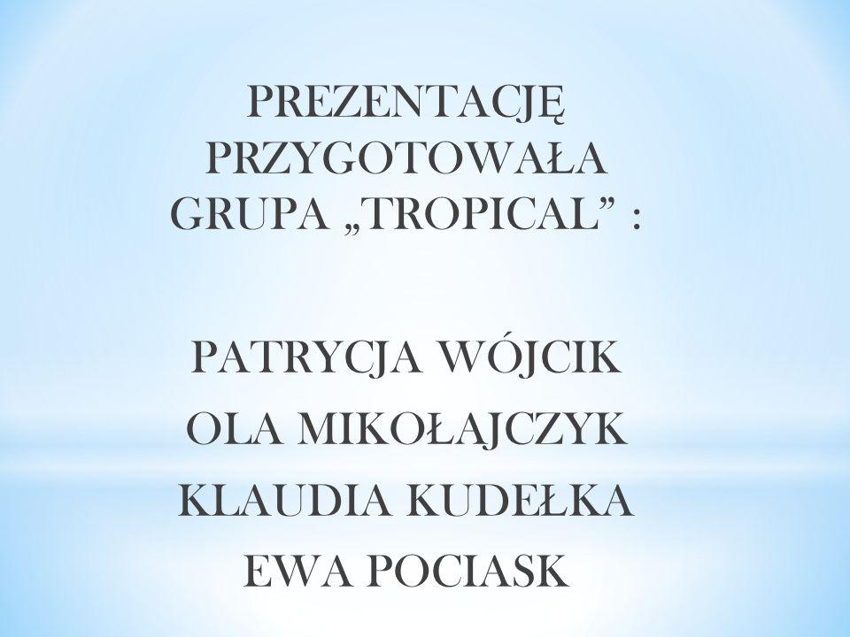 """PREZENTACJ Ę PRZYGOTOWA Ł A GRUPA """"TROPICAL"""" : PATRYCJA WÓJCIK OLA MIKO Ł AJCZYK KLAUDIA KUDE Ł KA EWA POCIASK"""