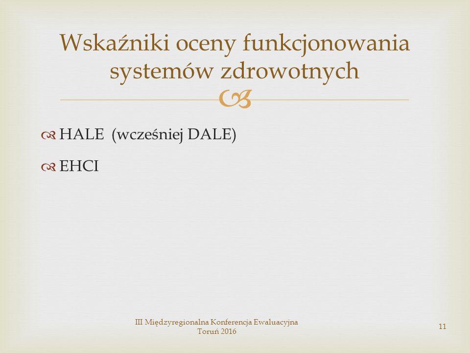   HALE (wcześniej DALE)  EHCI III Międzyregionalna Konferencja Ewaluacyjna Toruń 2016 11 Wskaźniki oceny funkcjonowania systemów zdrowotnych