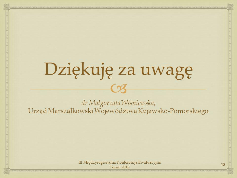  Dziękuję za uwagę dr Małgorzata Wiśniewska, Urząd Marszałkowski Województwa Kujawsko-Pomorskiego III Międzyregionalna Konferencja Ewaluacyjna Toruń 2016 18