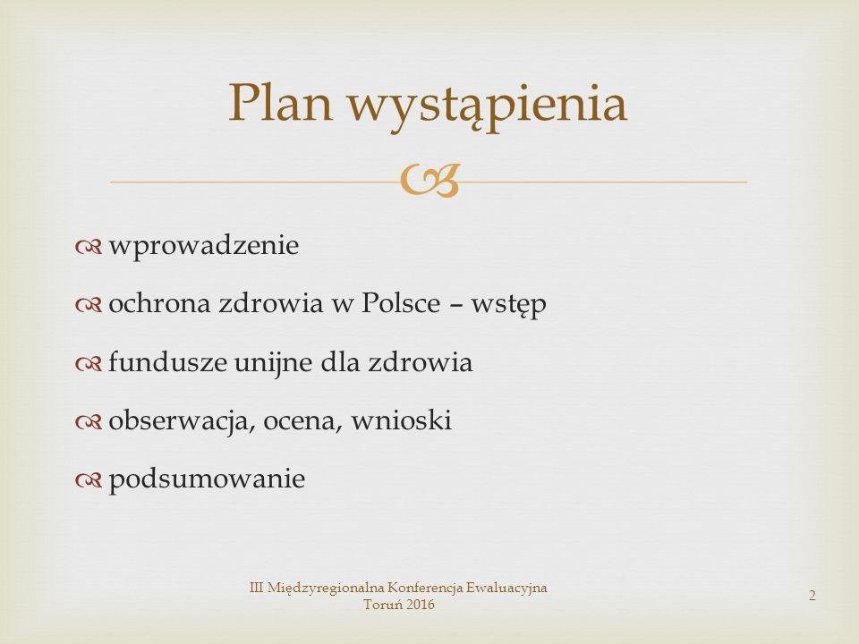   wprowadzenie  ochrona zdrowia w Polsce – wstęp  fundusze unijne dla zdrowia  obserwacja, ocena, wnioski  podsumowanie III Międzyregionalna Konferencja Ewaluacyjna Toruń 2016 2 Plan wystąpienia