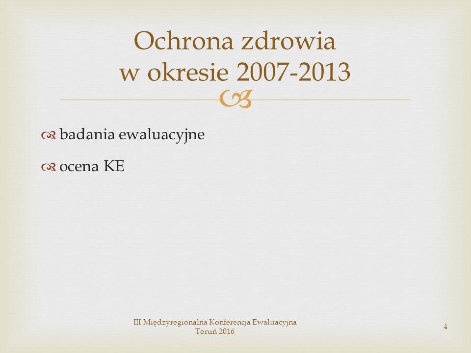   badania ewaluacyjne  ocena KE III Międzyregionalna Konferencja Ewaluacyjna Toruń 2016 4 Ochrona zdrowia w okresie 2007-2013