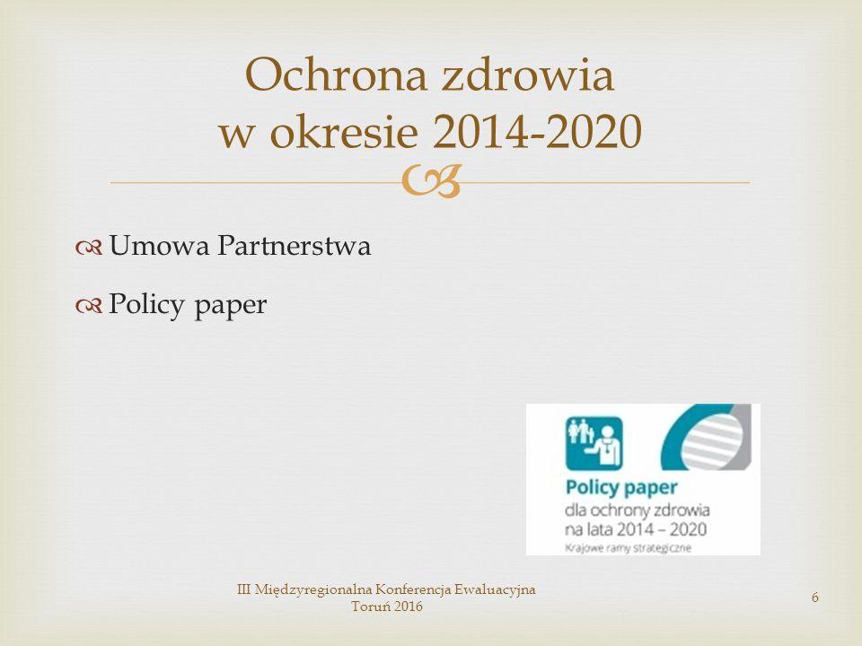   Umowa Partnerstwa  Policy paper III Międzyregionalna Konferencja Ewaluacyjna Toruń 2016 6 Ochrona zdrowia w okresie 2014-2020