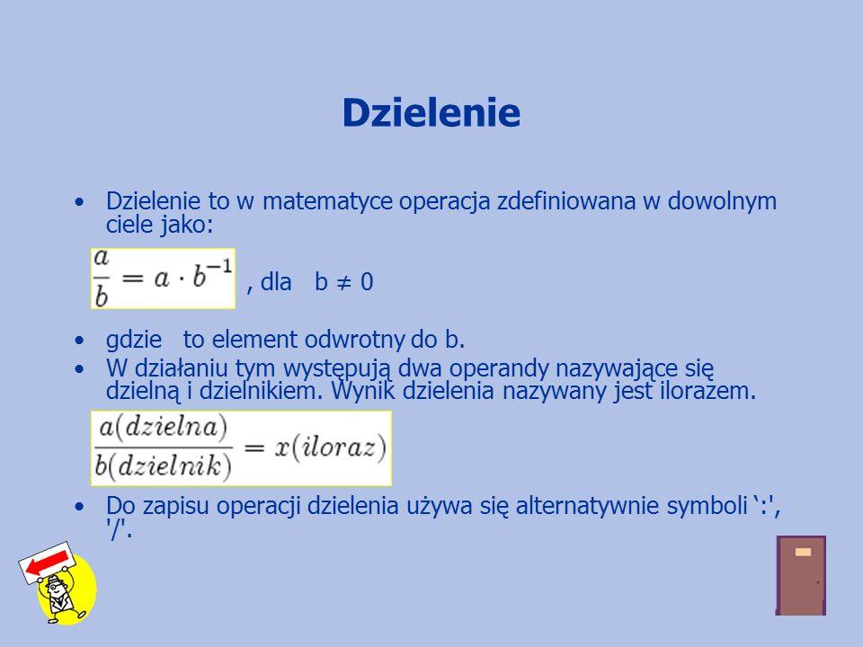Dzielenie Dzielenie to w matematyce operacja zdefiniowana w dowolnym ciele jako:, dla b ≠ 0 gdzie to element odwrotny do b.