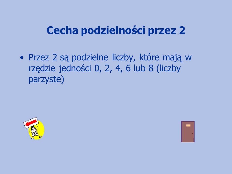 Cecha podzielności przez 2 Przez 2 są podzielne liczby, które mają w rzędzie jedności 0, 2, 4, 6 lub 8 (liczby parzyste)