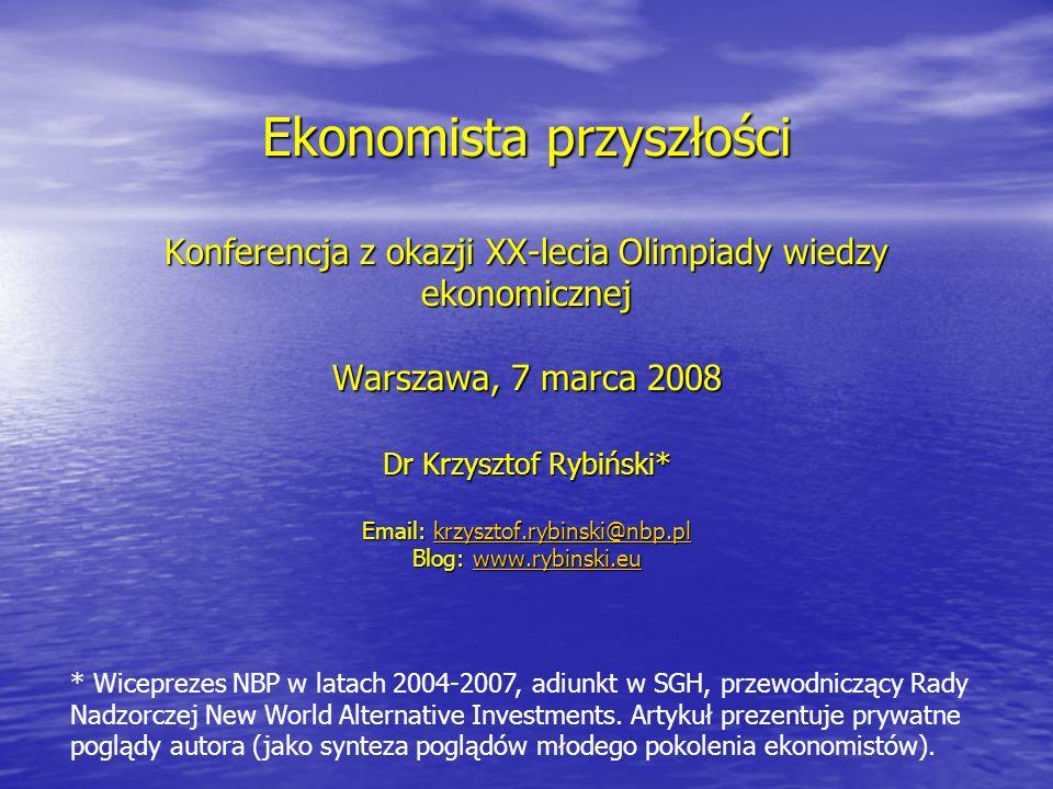 Ekonomista przyszłości Konferencja z okazji XX-lecia Olimpiady wiedzy ekonomicznej Warszawa, 7 marca 2008 Dr Krzysztof Rybiński* Email: krzysztof.rybinski@nbp.pl krzysztof.rybinski@nbp.pl Blog: www.rybinski.eu www.rybinski.eu * Wiceprezes NBP w latach 2004-2007, adiunkt w SGH, przewodniczący Rady Nadzorczej New World Alternative Investments.