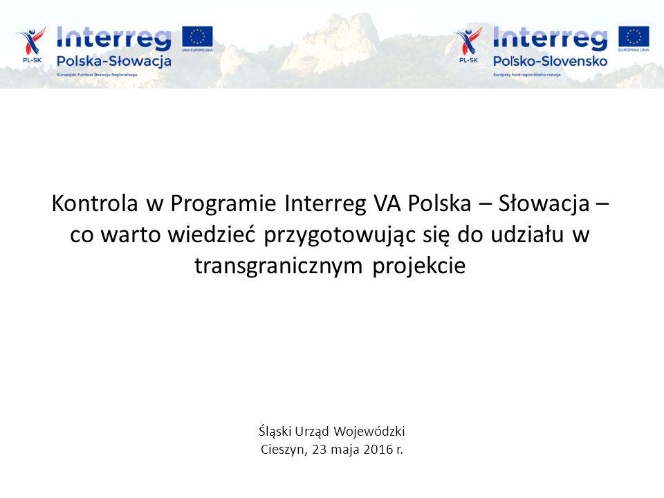 Kontrola w Programie Interreg VA Polska – Słowacja – co warto wiedzieć przygotowując się do udziału w transgranicznym projekcie Śląski Urząd Wojewódzki Cieszyn, 23 maja 2016 r.