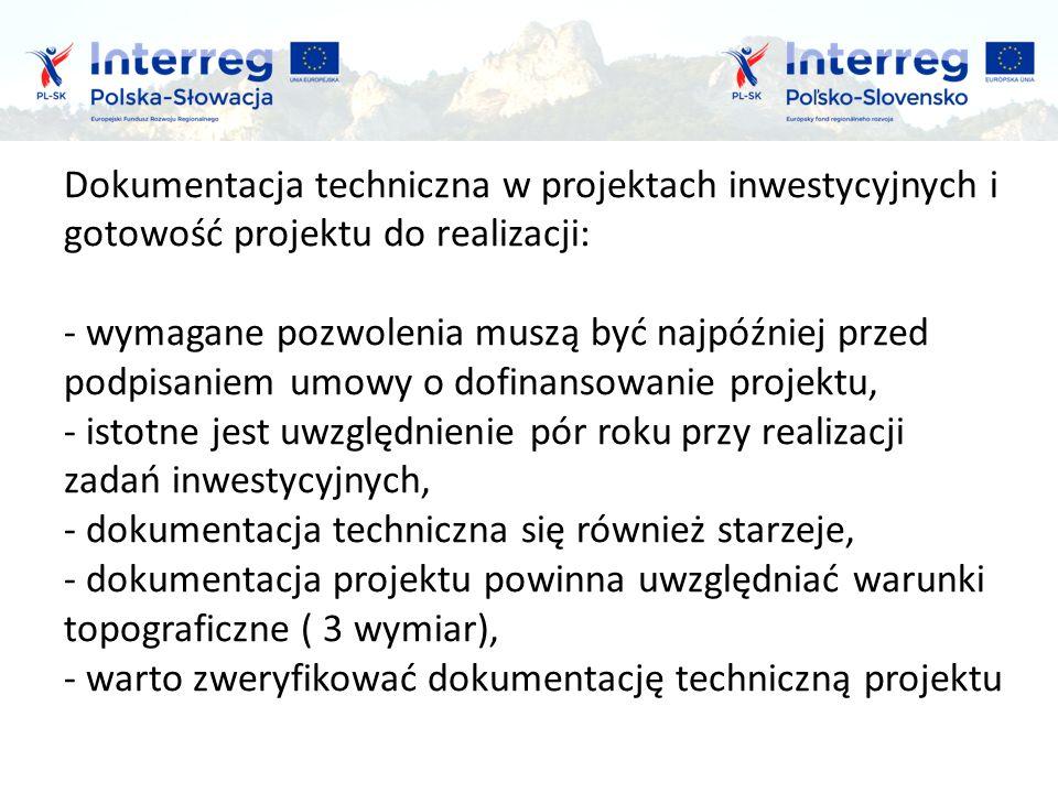 Dokumentacja techniczna w projektach inwestycyjnych i gotowość projektu do realizacji: - wymagane pozwolenia muszą być najpóźniej przed podpisaniem umowy o dofinansowanie projektu, - istotne jest uwzględnienie pór roku przy realizacji zadań inwestycyjnych, - dokumentacja techniczna się również starzeje, - dokumentacja projektu powinna uwzględniać warunki topograficzne ( 3 wymiar), - warto zweryfikować dokumentację techniczną projektu