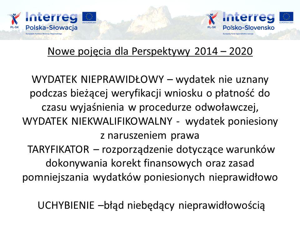 Nowe pojęcia dla Perspektywy 2014 – 2020 WYDATEK NIEPRAWIDŁOWY – wydatek nie uznany podczas bieżącej weryfikacji wniosku o płatność do czasu wyjaśnienia w procedurze odwoławczej, WYDATEK NIEKWALIFIKOWALNY - wydatek poniesiony z naruszeniem prawa TARYFIKATOR – rozporządzenie dotyczące warunków dokonywania korekt finansowych oraz zasad pomniejszania wydatków poniesionych nieprawidłowo UCHYBIENIE –błąd niebędący nieprawidłowością