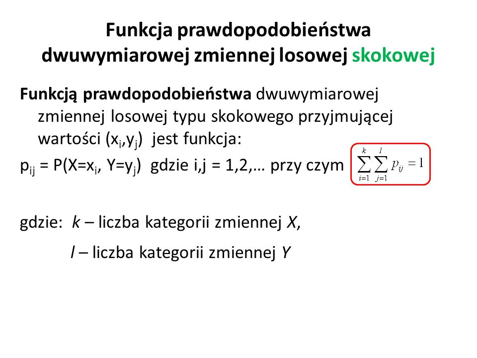 Funkcja prawdopodobieństwa dwuwymiarowej zmiennej losowej skokowej Funkcją prawdopodobieństwa dwuwymiarowej zmiennej losowej typu skokowego przyjmującej wartości (x i,y j ) jest funkcja: p ij = P(X=x i, Y=y j ) gdzie i,j = 1,2,… przy czym gdzie: k – liczba kategorii zmiennej X, l – liczba kategorii zmiennej Y