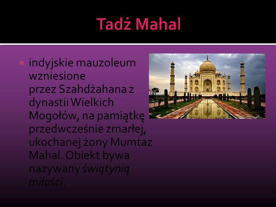  indyjskie mauzoleum wzniesione przez Szahdżahana z dynastii Wielkich Mogołów, na pamiątkę przedwcześnie zmarłej, ukochanej żony Mumtaz Mahal. Obiekt