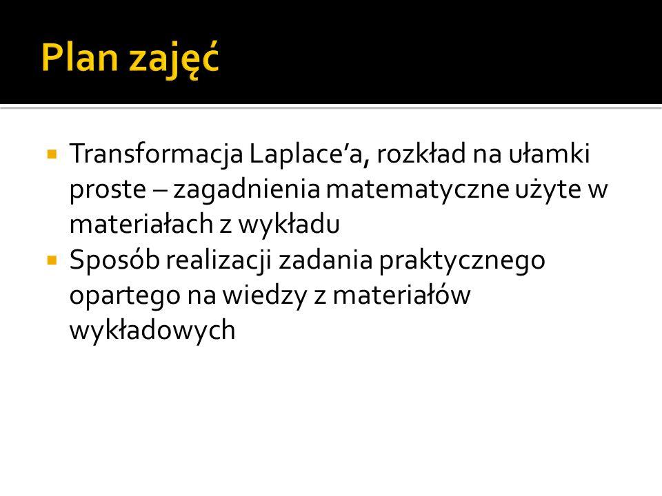 Transformacja Laplace'a, rozkład na ułamki proste – zagadnienia matematyczne użyte w materiałach z wykładu  Sposób realizacji zadania praktycznego opartego na wiedzy z materiałów wykładowych