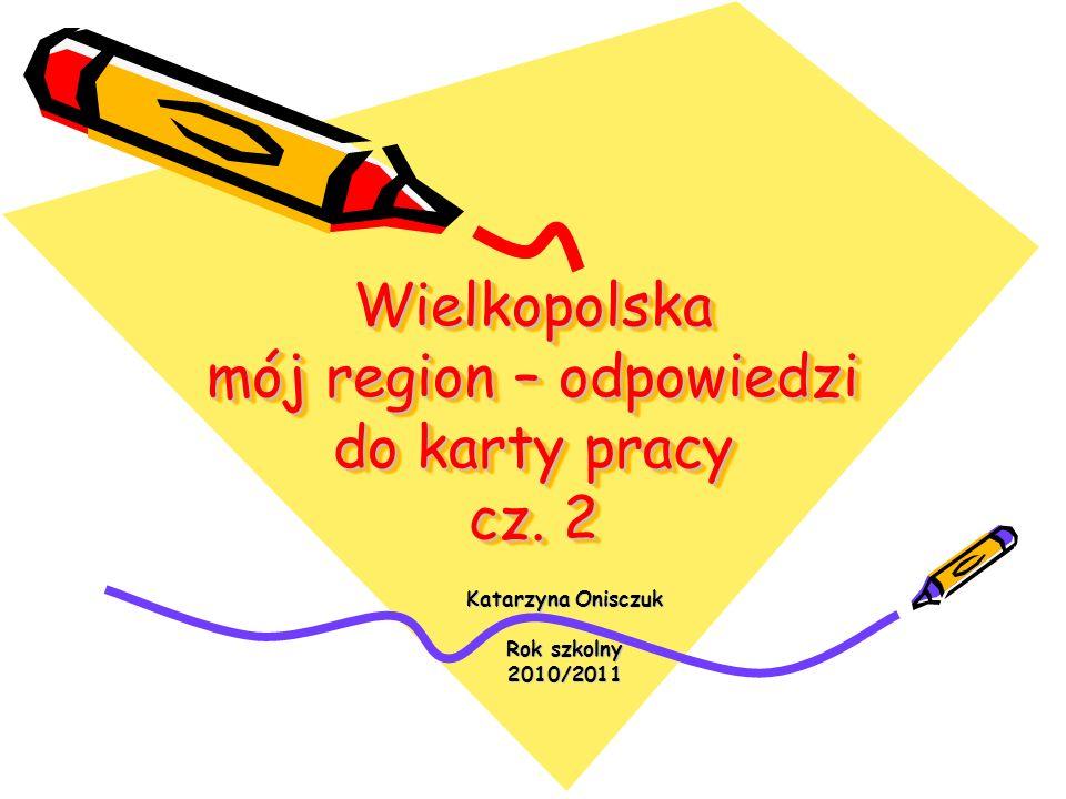 Wielkopolska mój region – odpowiedzi do karty pracy cz. 2 Katarzyna Onisczuk Rok szkolny 2010/2011