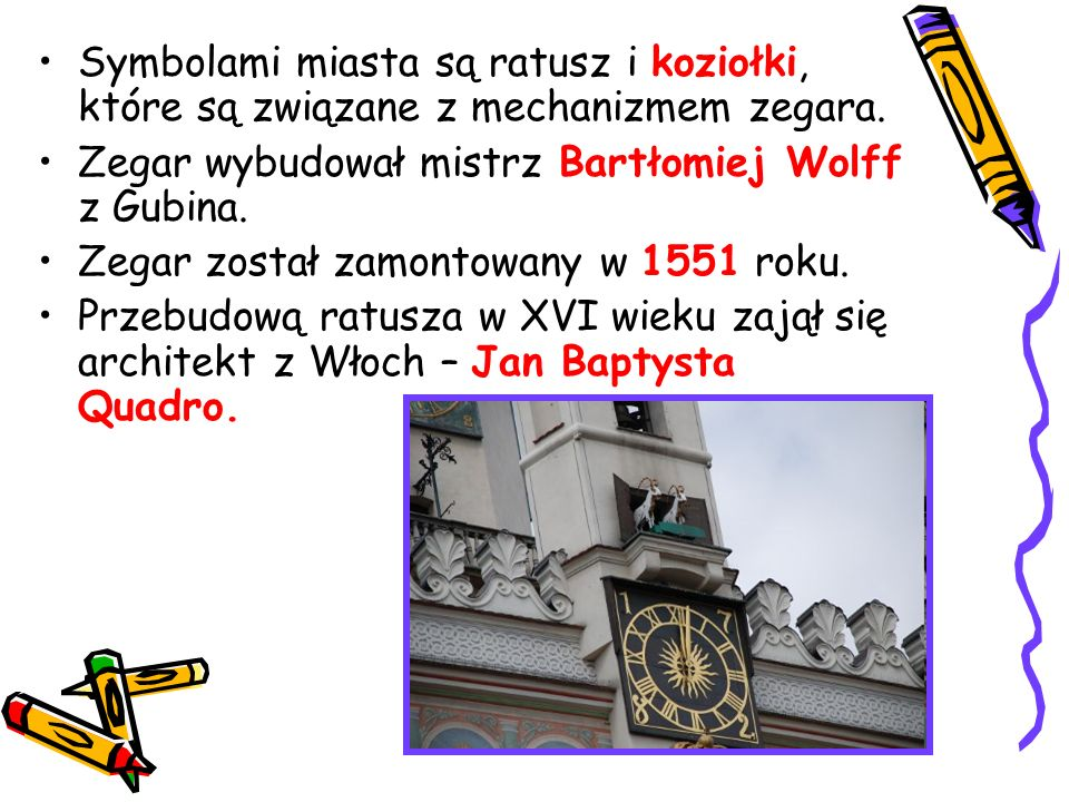Symbolami miasta są ratusz i koziołki, które są związane z mechanizmem zegara. Zegar wybudował mistrz Bartłomiej Wolff z Gubina. Zegar został zamontow