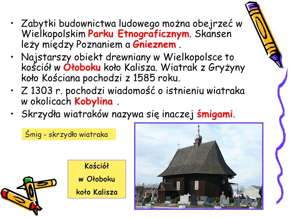 Zabytki budownictwa ludowego można obejrzeć w Wielkopolskim Parku Etnograficznym. Skansen leży między Poznaniem a Gnieznem. Najstarszy obiekt drewnian