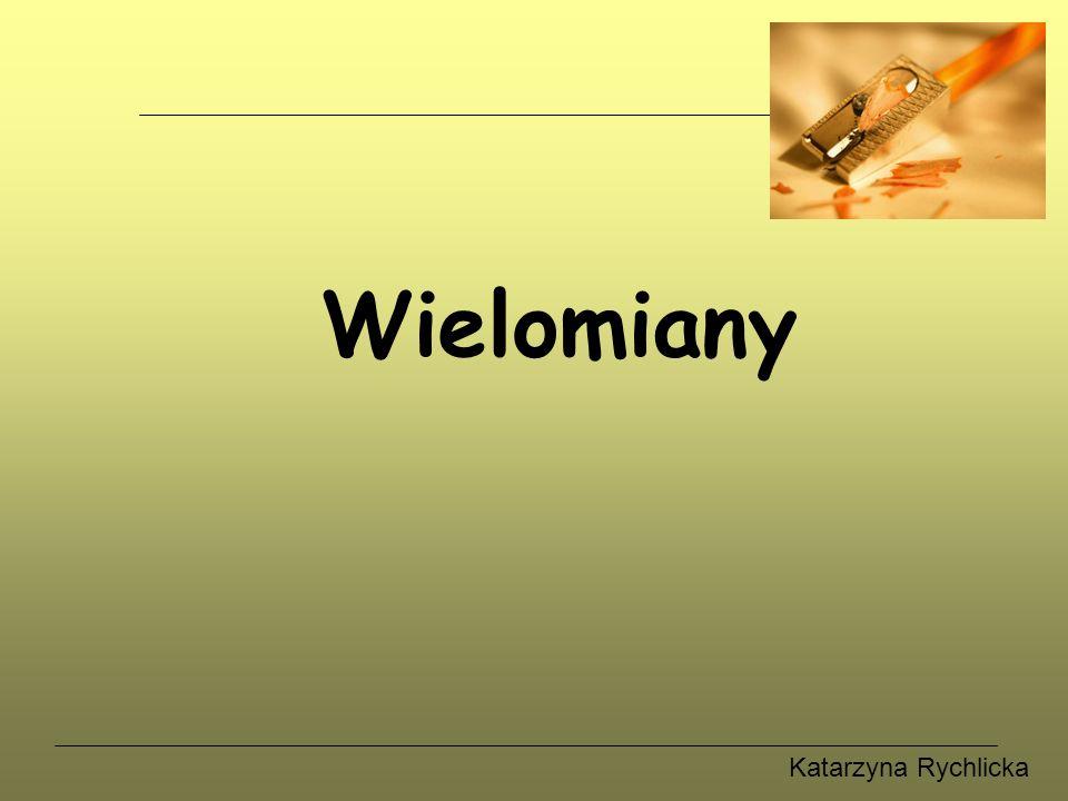 Katarzyna Rychlicka Wielomiany Przykłady Wykresy funkcji wielomianowych Równania wielomianowe Działania na wielomianach Definicja
