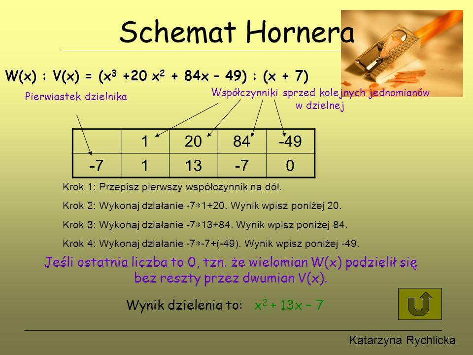 Katarzyna Rychlicka Schemat Hornera W(x) : V(x) = (x 3 +20 x 2 + 84x – 49) : (x + 7) 12084-49 -7113-70 Współczynniki sprzed kolejnych jednomianów w dzielnej Pierwiastek dzielnika Krok 1: Przepisz pierwszy współczynnik na dół.