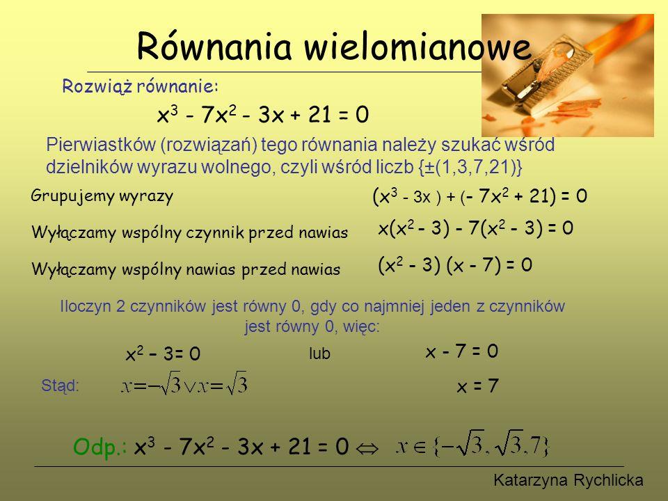 Katarzyna Rychlicka Równania wielomianowe Rozwiąż równanie: x 3 - 7x 2 - 3x + 21 = 0 Pierwiastków (rozwiązań) tego równania należy szukać wśród dzielników wyrazu wolnego, czyli wśród liczb {±(1,3,7,21)} Grupujemy wyrazy x(x 2 - 3) - 7(x 2 - 3) = 0 Wyłączamy wspólny czynnik przed nawias (x 3 - 3x ) + ( - 7x 2 + 21) = 0 Wyłączamy wspólny nawias przed nawias (x 2 - 3) (x - 7) = 0 Iloczyn 2 czynników jest równy 0, gdy co najmniej jeden z czynników jest równy 0, więc: x 2 – 3= 0 lub x - 7 = 0 Stąd: x = 7 Odp.: x 3 - 7x 2 - 3x + 21 = 0 
