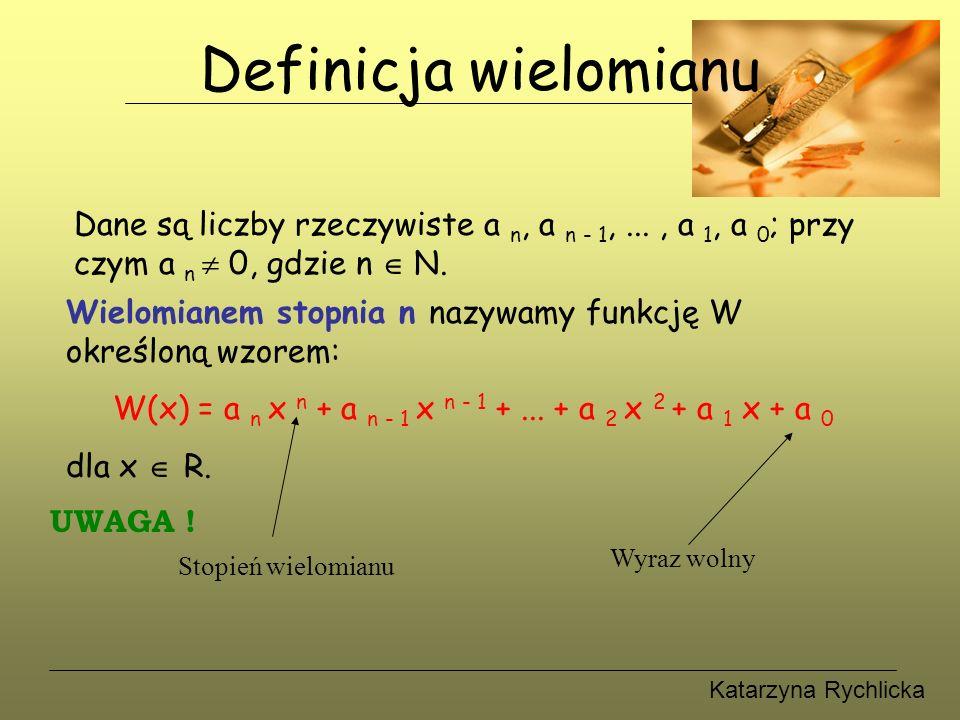 Katarzyna Rychlicka Definicja wielomianu Dane są liczby rzeczywiste a n, a n - 1,..., a 1, a 0 ; przy czym a n  0, gdzie n  N.
