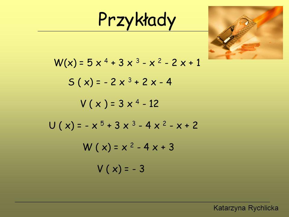 Katarzyna Rychlicka W(x) = 5 x 4 + 3 x 3 - x 2 - 2 x + 1 S ( x) = - 2 x 3 + 2 x - 4 V ( x ) = 3 x 4 - 12 U ( x) = - x 5 + 3 x 3 - 4 x 2 - x + 2 W ( x) = x 2 - 4 x + 3 V ( x) = - 3 Przykłady