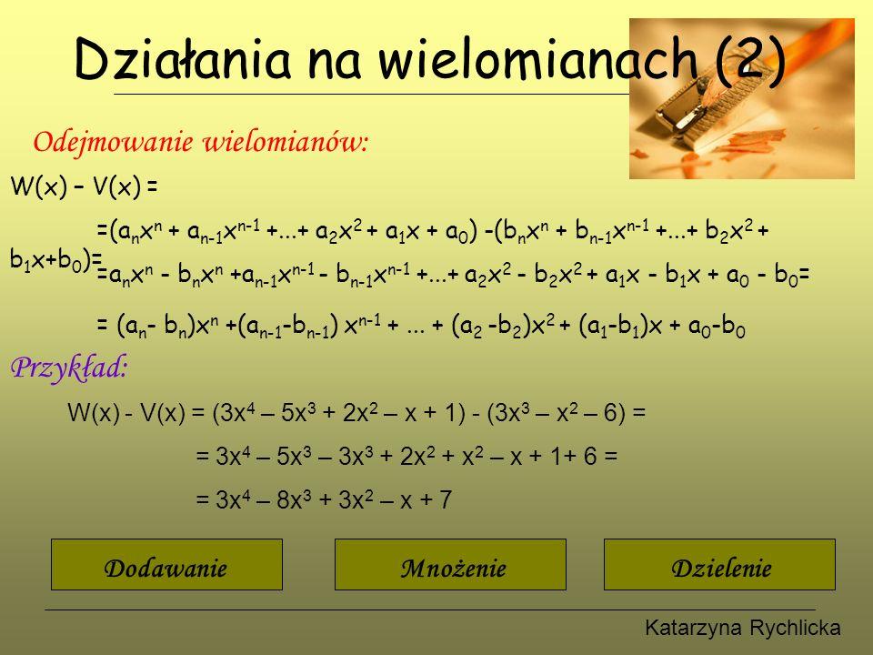 Katarzyna Rychlicka Działania na wielomianach (2) Odejmowanie wielomianów: W(x) – V(x) = =(a n x n + a n-1 x n-1 +...+ a 2 x 2 + a 1 x + a 0 ) -(b n x n + b n-1 x n-1 +...+ b 2 x 2 + b 1 x+b 0 )= =a n x n - b n x n +a n-1 x n-1 - b n-1 x n-1 +...+ a 2 x 2 - b 2 x 2 + a 1 x - b 1 x + a 0 - b 0 = = (a n - b n )x n +(a n-1 -b n-1 ) x n-1 +...
