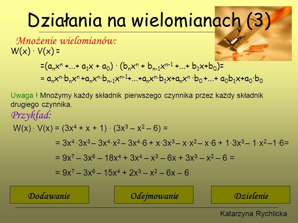 Katarzyna Rychlicka Działania na wielomianach (4) Dzielenie wielomianów: W(x) : V(x) =(a n x n +...+ a 1 x + a 0 ) : (b m x m + b m-1 x m-1 +...+ b 1 x+b 0 )= = c p x p +...