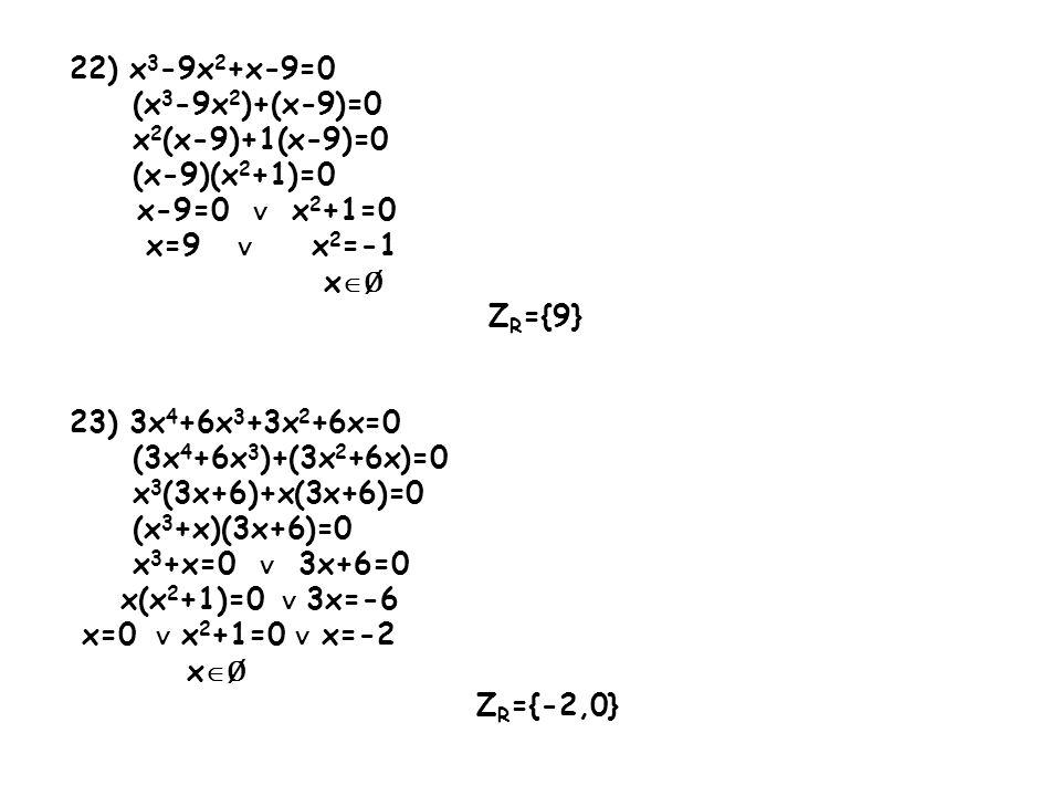 22) x 3 -9x 2 +x-9=0 (x 3 -9x 2 )+(x-9)=0 x 2 (x-9)+1(x-9)=0 (x-9)(x 2 +1)=0 x-9=0 ∨ x 2 +1=0 x=9 ∨ x 2 =-1 x  Ø Z R ={9} 23) 3x 4 +6x 3 +3x 2 +6x=0 (3x 4 +6x 3 )+(3x 2 +6x)=0 x 3 (3x+6)+x(3x+6)=0 (x 3 +x)(3x+6)=0 x 3 +x=0 ∨ 3x+6=0 x(x 2 +1)=0 ∨ 3x=-6 x=0 ∨ x 2 +1=0 ∨ x=-2 x  Ø Z R ={-2,0}