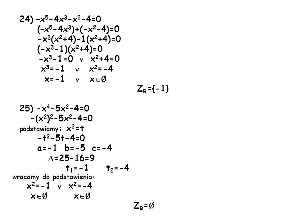 24) –x 5 -4x 3 -x 2 -4=0 (–x 5 -4x 3 )+(-x 2 -4)=0 -x 3 (x 2 +4)-1(x 2 +4)=0 (-x 3 -1)(x 2 +4)=0 -x 3 -1=0 ∨ x 2 +4=0 x 3 =-1 ∨ x 2 =-4 x=-1 ∨ x  Ø Z R ={-1} 25) -x 4 -5x 2 -4=0 -(x 2 ) 2 -5x 2 -4=0 podstawiamy : x 2 =t -t 2 -5t-4=0 a=-1 b=-5 c=-4  =25-16=9 t 1 =-1 t 2 =-4 wracamy do podstawienia: x 2 =-1 ∨ x 2 =-4 x  Ø x  Ø Z R = Ø