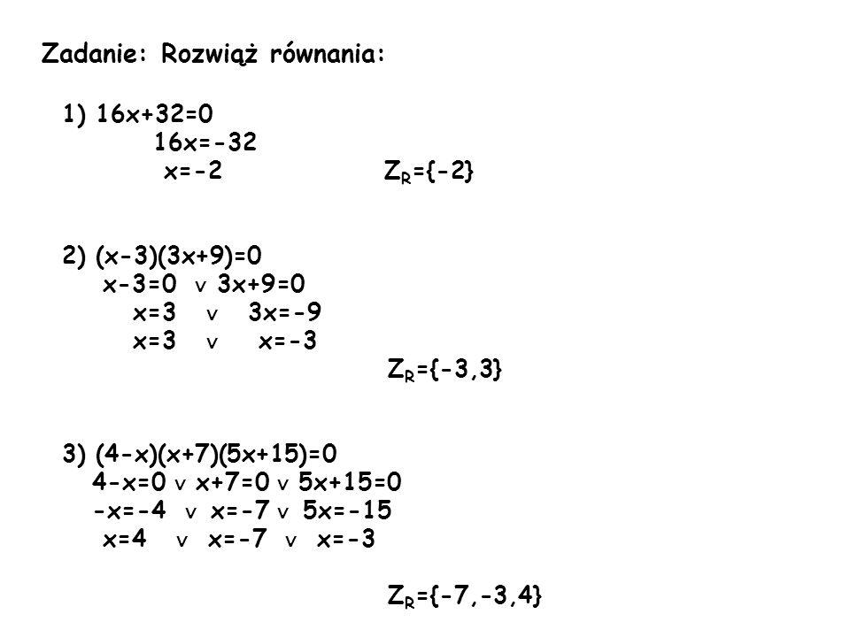 Zadanie: Rozwiąż równania: 1) 16x+32=0 16x=-32 x=-2 Z R ={-2} 2) (x-3)(3x+9)=0 x-3=0 ∨ 3x+9=0 x=3 ∨ 3x=-9 x=3 ∨ x=-3 Z R ={-3,3} 3) (4-x)(x+7)(5x+15)=0 4-x=0 ∨ x+7=0 ∨ 5x+15=0 -x=-4 ∨ x=-7 ∨ 5x=-15 x=4 ∨ x=-7 ∨ x=-3 Z R ={-7,-3,4}
