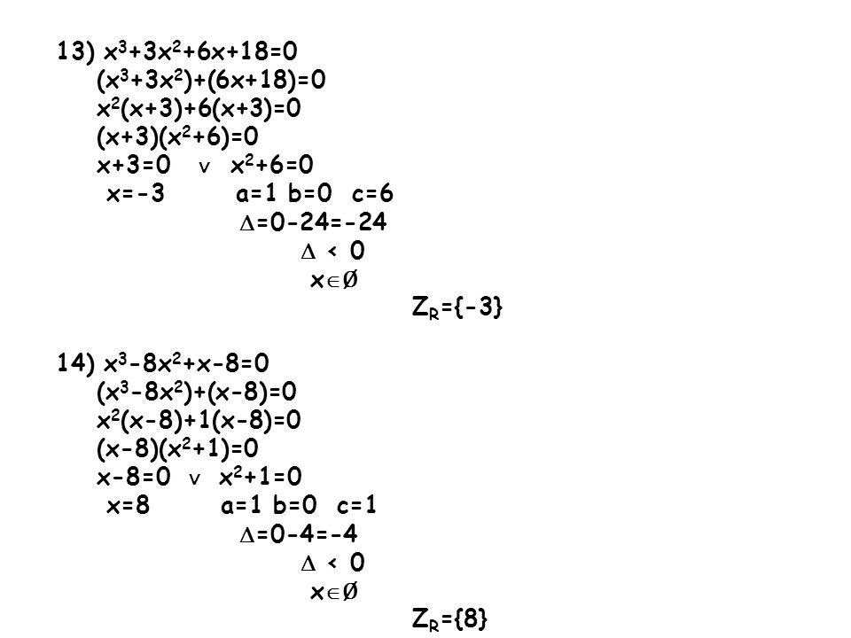 13) x 3 +3x 2 +6x+18=0 (x 3 +3x 2 )+(6x+18)=0 x 2 (x+3)+6(x+3)=0 (x+3)(x 2 +6)=0 x+3=0 ∨ x 2 +6=0 x=-3 a=1 b=0 c=6  =0-24=-24  < 0 x  Ø Z R ={-3} 14) x 3 -8x 2 +x-8=0 (x 3 -8x 2 )+(x-8)=0 x 2 (x-8)+1(x-8)=0 (x-8)(x 2 +1)=0 x-8=0 ∨ x 2 +1=0 x=8 a=1 b=0 c=1  =0-4=-4  < 0 x  Ø Z R ={8}