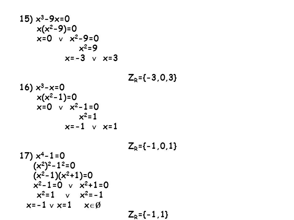 15) x 3 -9x=0 x(x 2 -9)=0 x=0 ∨ x 2 -9=0 x 2 =9 x=-3 ∨ x=3 Z R ={-3,0,3} 16) x 3 -x=0 x(x 2 -1)=0 x=0 ∨ x 2 -1=0 x 2 =1 x=-1 ∨ x=1 Z R ={-1,0,1} 17) x 4 -1=0 (x 2 ) 2 -1 2 =0 (x 2 -1)(x 2 +1)=0 x 2 -1=0 ∨ x 2 +1=0 x 2 =1 ∨ x 2 =-1 x=-1 ∨ x=1 x  Ø Z R ={-1,1}