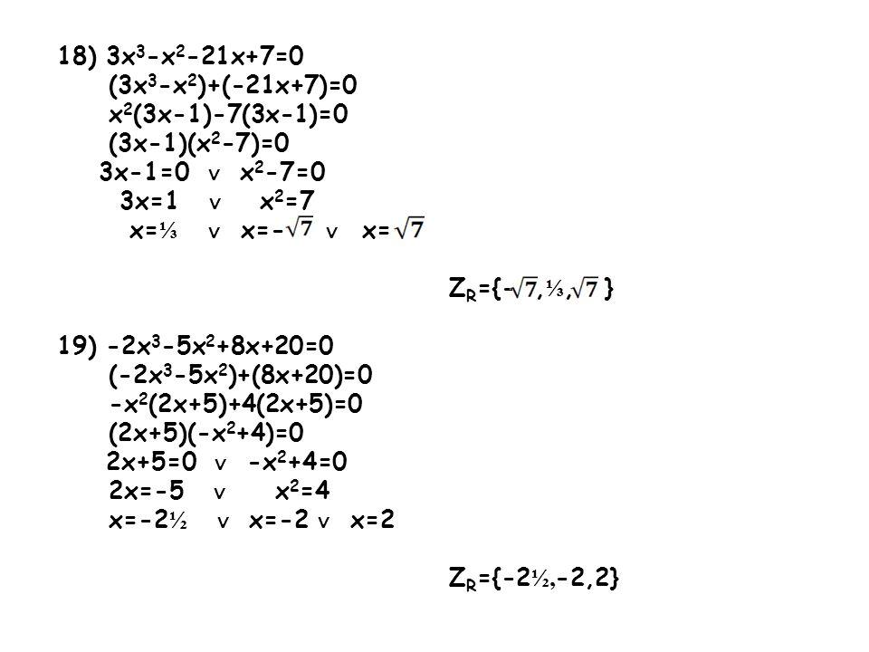 20) 2x 4 +x 3 +3x 2 +x+1=0 (2x 4 +x 3 +x 2 )+(2x 2 +x+1)=0 x 2 (2x 2 +x+1)+1(2x 2 +x+1)=0 (x 2 +1)(2x 2 +x+1)=0 x 2 +1=0 ∨ 2x 2 +x+1=0 x 2 =-1 2x 2 +x+1=0 x  Ø a=2 b=1 c=1  =1-8=-7  < 0 x  Ø Z R = Ø 21) 9x 3 -18x 2 +2x-4=0 (9x 3 -18x 2 )+(2x-4)=0 9x 2 (x-2)+2(x-2)=0 (x-2)(9x 2 +2)=0 x-2=0 ∨ 9x 2 +2=0 x=2 a=9 b=0 c=2  =0-72=-72  < 0 x  Ø Z R ={2}