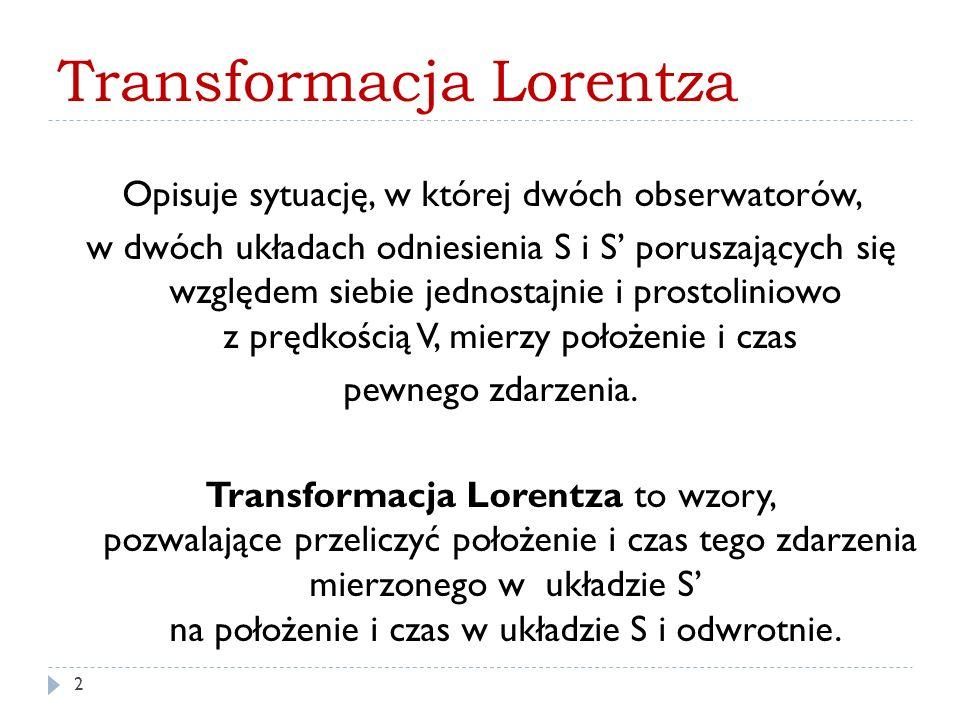 Transformacja Lorentza Opisuje sytuację, w której dwóch obserwatorów, w dwóch układach odniesienia S i S' poruszających się względem siebie jednostajn