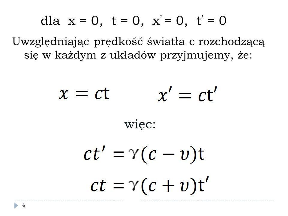 Uwzględniając prędkość światła c rozchodzącą się w każdym z układów przyjmujemy, że: dla x = 0, t = 0, x ' = 0, t ' = 0 więc: 6