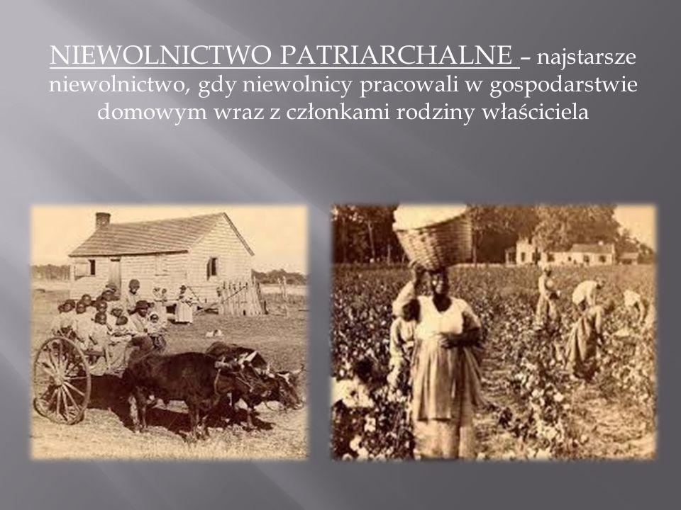 NIEWOLNICTWO PATRIARCHALNE – najstarsze niewolnictwo, gdy niewolnicy pracowali w gospodarstwie domowym wraz z członkami rodziny właściciela
