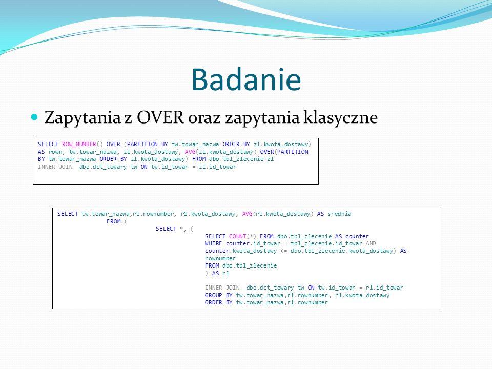 Zapytania z OVER oraz zapytania klasyczne Badanie SELECT ROW_NUMBER() OVER (PARTITION BY tw.towar_nazwa ORDER BY zl.kwota_dostawy) AS rown, tw.towar_nazwa, zl.kwota_dostawy, AVG(zl.kwota_dostawy) OVER(PARTITION BY tw.towar_nazwa ORDER BY zl.kwota_dostawy) FROM dbo.tbl_zlecenie zl INNER JOIN dbo.dct_towary tw ON tw.id_towar = zl.id_towar SELECT tw.towar_nazwa,r1.rownumber, r1.kwota_dostawy, AVG(r1.kwota_dostawy) AS srednia FROM ( SELECT *, ( SELECT COUNT(*) FROM dbo.tbl_zlecenie AS counter WHERE counter.id_towar = tbl_zlecenie.id_towar AND counter.kwota_dostawy <= dbo.tbl_zlecenie.kwota_dostawy) AS rownumber FROM dbo.tbl_zlecenie ) AS r1 INNER JOIN dbo.dct_towary tw ON tw.id_towar = r1.id_towar GROUP BY tw.towar_nazwa,r1.rownumber, r1.kwota_dostawy ORDER BY tw.towar_nazwa,r1.rownumber