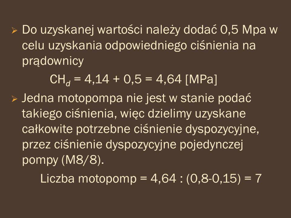  Do uzyskanej wartości należy dodać 0,5 Mpa w celu uzyskania odpowiedniego ciśnienia na prądownicy CH d = 4,14 + 0,5 = 4,64 [MPa]  Jedna motopompa n