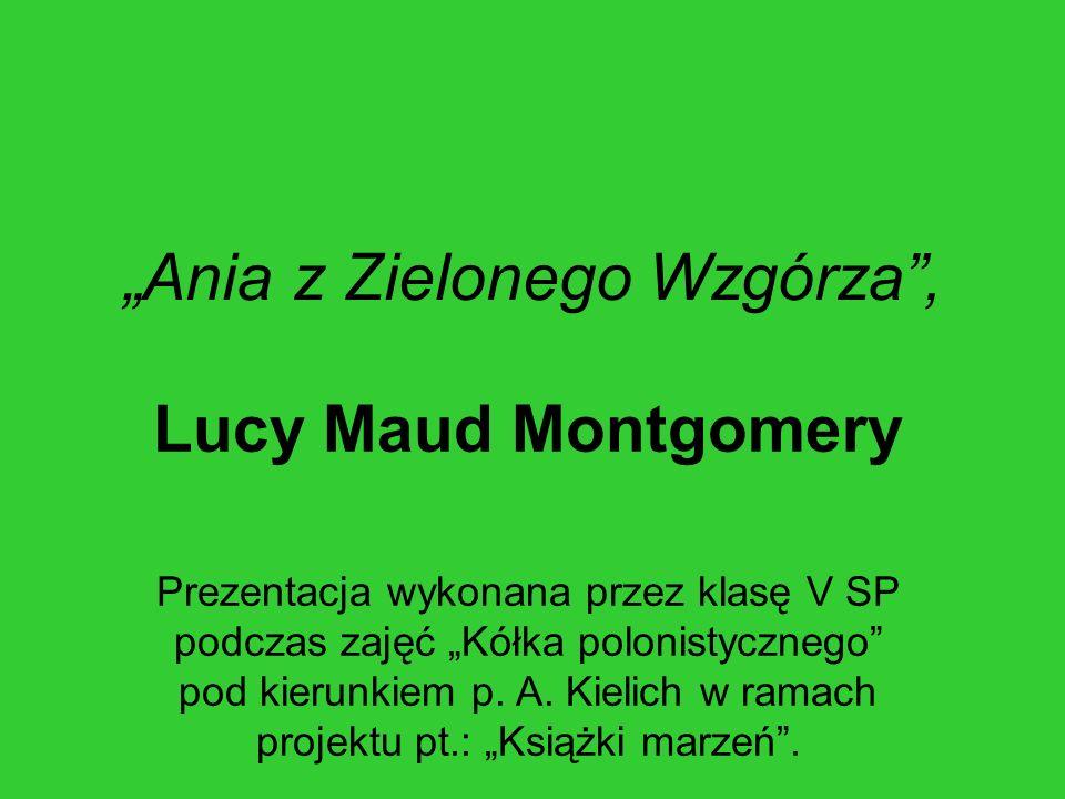 """""""Ania z Zielonego Wzgórza"""", Lucy Maud Montgomery Prezentacja wykonana przez klasę V SP podczas zajęć """"Kółka polonistycznego"""" pod kierunkiem p. A. Kiel"""