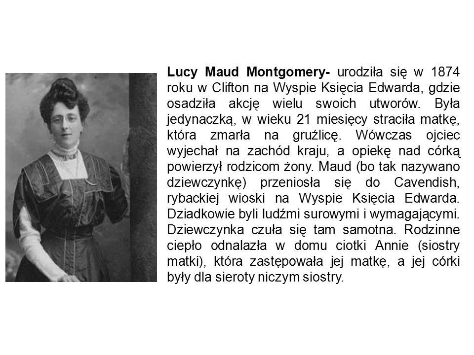 Lucy Maud Montgomery- urodziła się w 1874 roku w Clifton na Wyspie Księcia Edwarda, gdzie osadziła akcję wielu swoich utworów. Była jedynaczką, w wiek