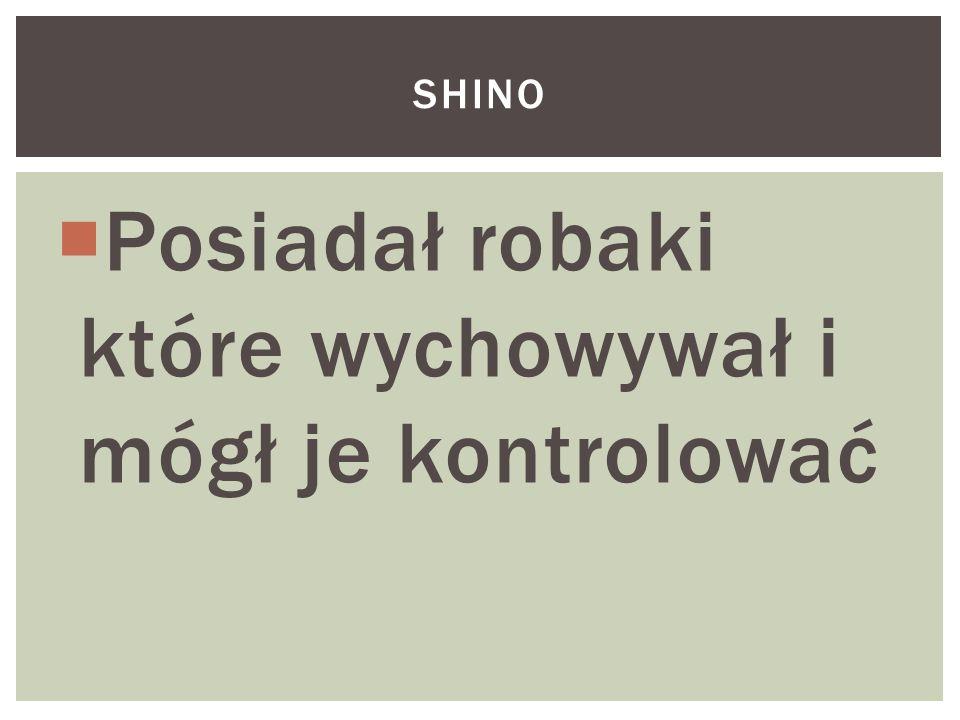  Posiadał robaki które wychowywał i mógł je kontrolować SHINO