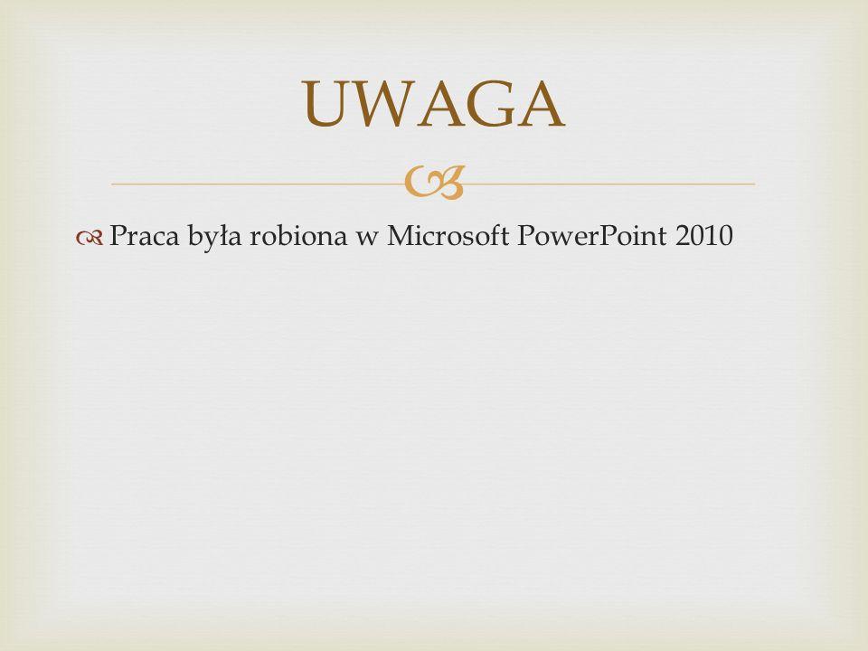   Praca była robiona w Microsoft PowerPoint 2010 UWAGA