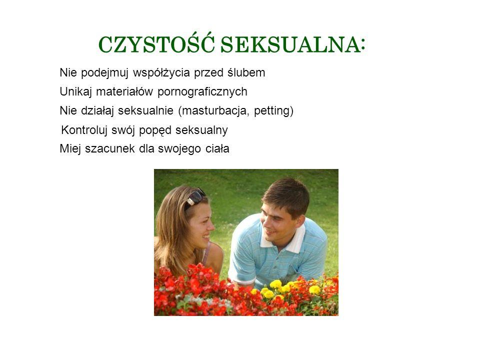 CZYSTOŚĆ SEKSUALNA: Nie podejmuj współżycia przed ślubem Unikaj materiałów pornograficznych Nie działaj seksualnie (masturbacja, petting) Kontroluj swój popęd seksualny Miej szacunek dla swojego ciała