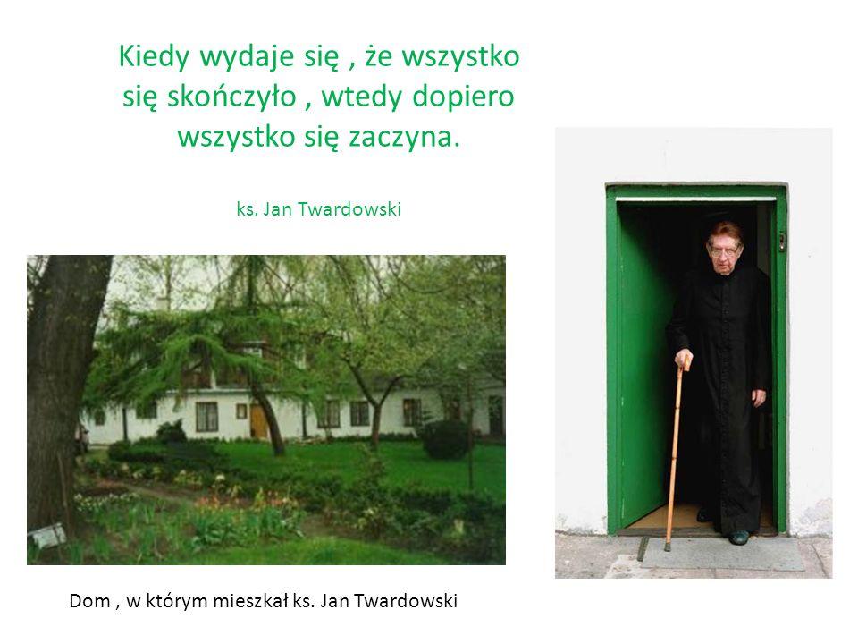 Kiedy wydaje się, że wszystko się skończyło, wtedy dopiero wszystko się zaczyna. ks. Jan Twardowski Dom, w którym mieszkał ks. Jan Twardowski