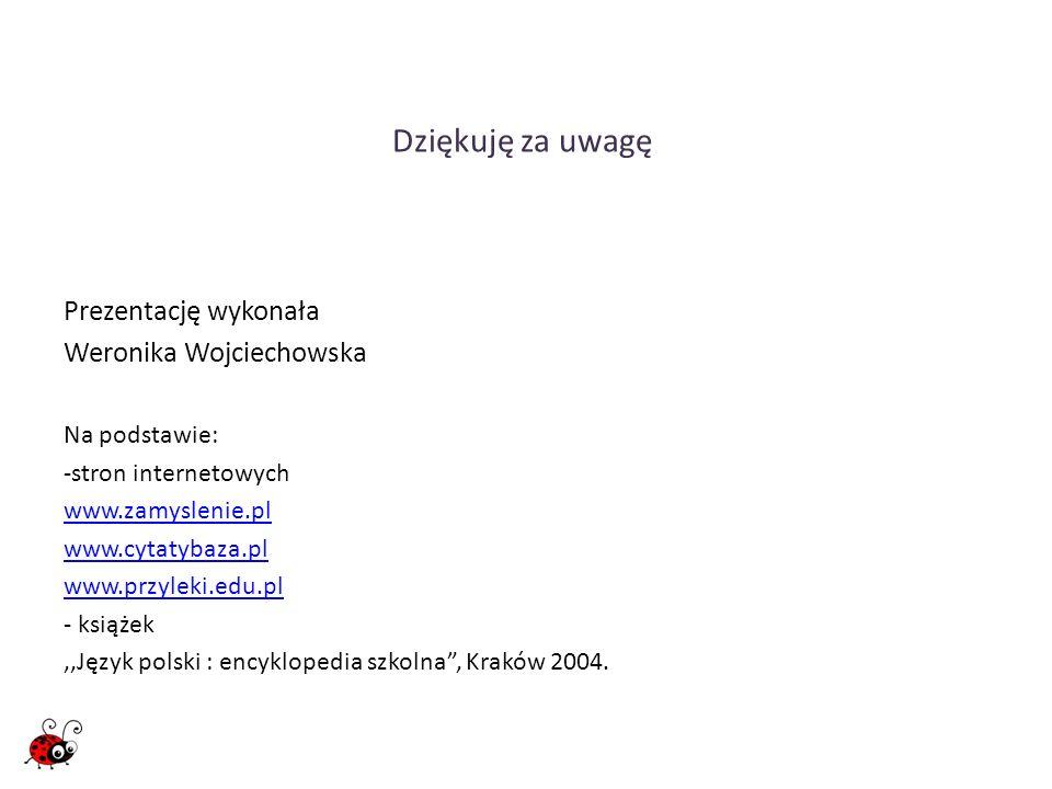 Dziękuję za uwagę Prezentację wykonała Weronika Wojciechowska Na podstawie: -stron internetowych www.zamyslenie.pl www.cytatybaza.pl www.przyleki.edu.