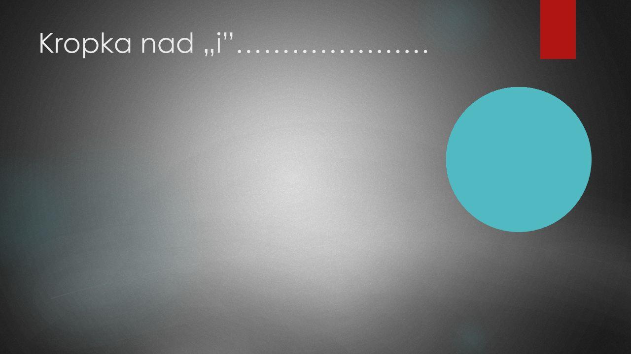 """Kropka nad """"i""""…………………"""