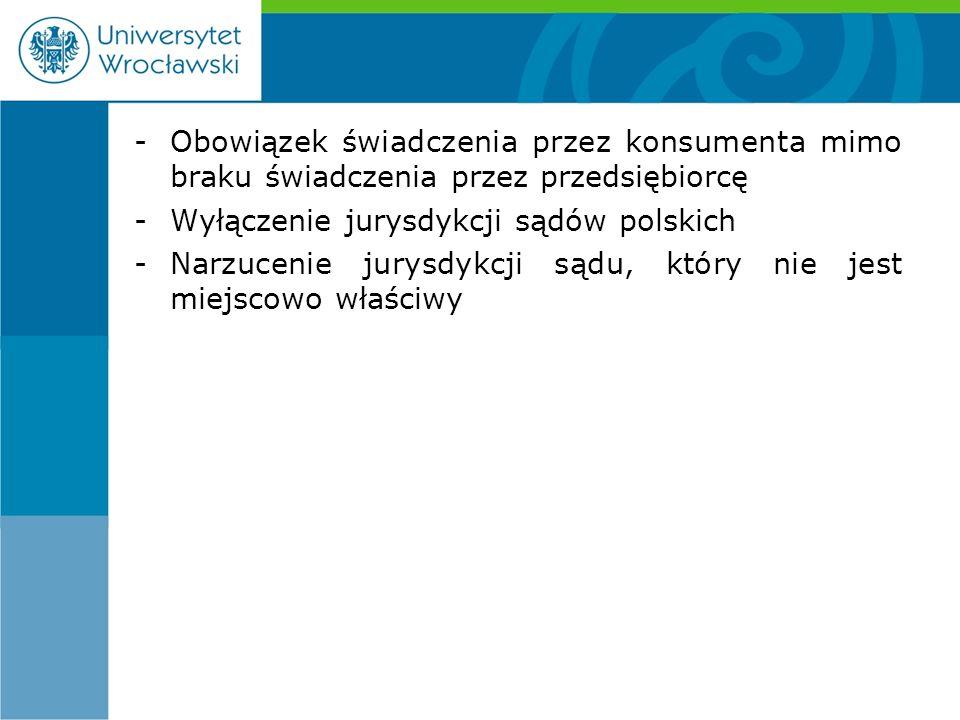 -Obowiązek świadczenia przez konsumenta mimo braku świadczenia przez przedsiębiorcę -Wyłączenie jurysdykcji sądów polskich -Narzucenie jurysdykcji sądu, który nie jest miejscowo właściwy