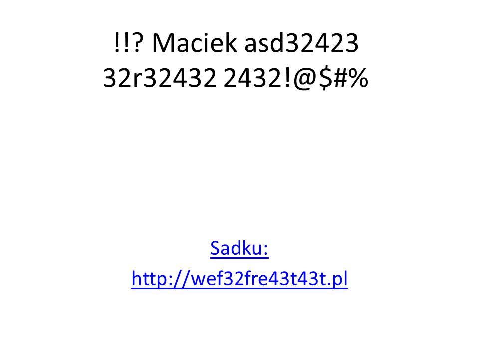 !! Maciek asd32423 32r32432 2432!@$#% Sadku: http://wef32fre43t43t.pl