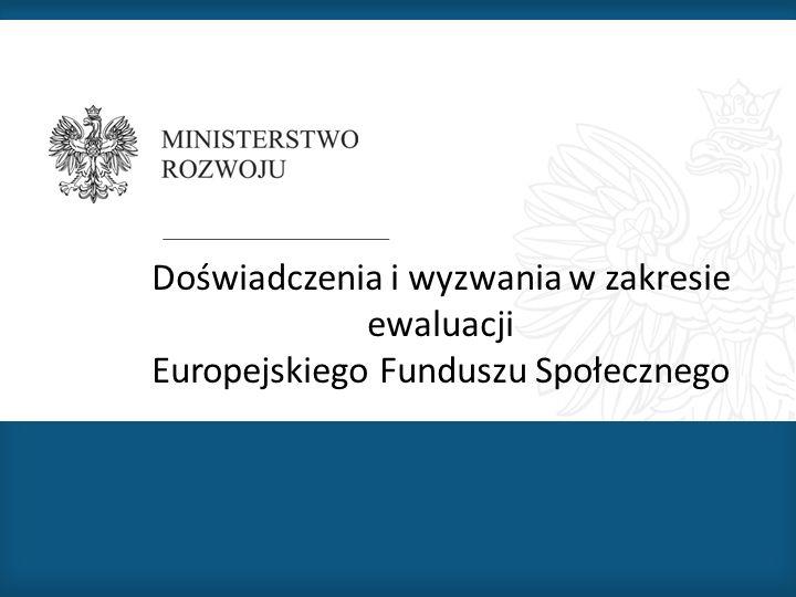 Doświadczenia i wyzwania w zakresie ewaluacji Europejskiego Funduszu Społecznego
