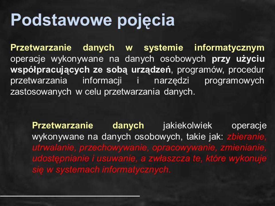 Podstawowe pojęcia Przetwarzanie danych w systemie informatycznym operacje wykonywane na danych osobowych przy użyciu współpracujących ze sobą urządzeń, programów, procedur przetwarzania informacji i narzędzi programowych zastosowanych w celu przetwarzania danych.