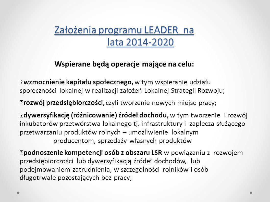 Założenia programu LEADER na lata 2014-2020 Wspierane będą operacje mające na celu: wzmocnienie kapitału społecznego, w tym wspieranie udziału społeczności lokalnej w realizacji założeń Lokalnej Strategii Rozwoju; rozwój przedsiębiorczości, czyli tworzenie nowych miejsc pracy ; dywersyfikację (różnicowanie) źródeł dochodu, w tym tworzenie i rozwój inkubatorów przetwórstwa lokalnego tj.