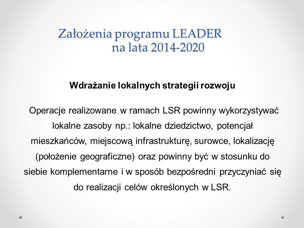 Założenia programu LEADER na lata 2014-2020 Wdrażanie lokalnych strategii rozwoju Operacje realizowane w ramach LSR powinny wykorzystywać lokalne zasoby np.: lokalne dziedzictwo, potencjał mieszkańców, miejscową infrastrukturę, surowce, lokalizację (położenie geograficzne) oraz powinny być w stosunku do siebie komplementarne i w sposób bezpośredni przyczyniać się do realizacji celów określonych w LSR.